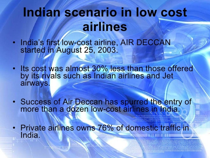 Indian scenario in low cost airlines <ul><li>India's first low-cost airline, AIR DECCAN started in August 25, 2003. </li><...