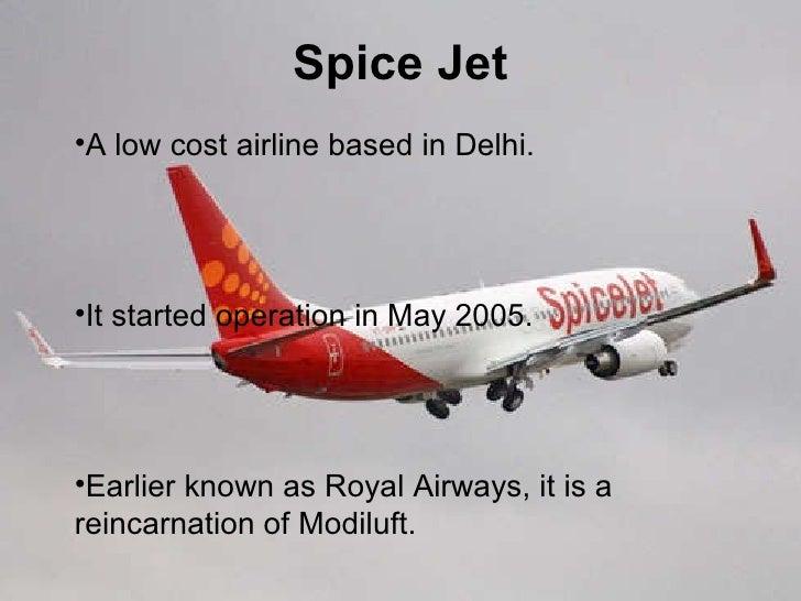 Spice Jet Spice Jet <ul><li>A low cost airline based in Delhi. </li></ul><ul><li>It started operation in May 2005. </li></...