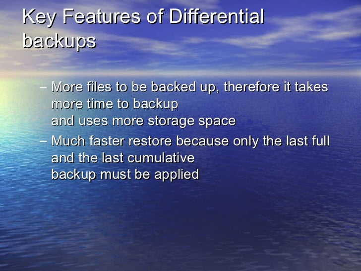 Key Features of Differentialbackups  – More files to be backed up, therefore it takes    more time to backup    and uses m...