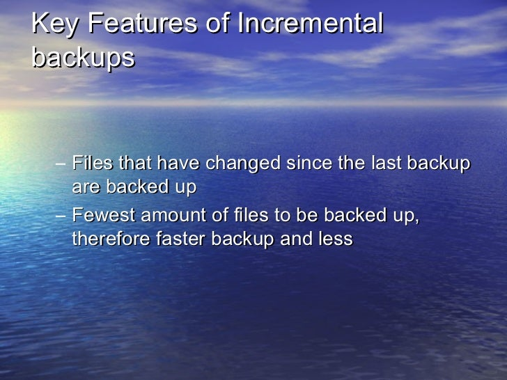 Key Features of Incrementalbackups – Files that have changed since the last backup   are backed up – Fewest amount of file...