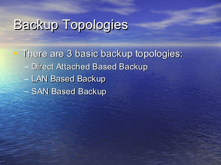 Backup Topologies• There are 3 basic backup topologies:  –   Direct Attached Based Backup  –   LAN Based Backup  –   SAN B...