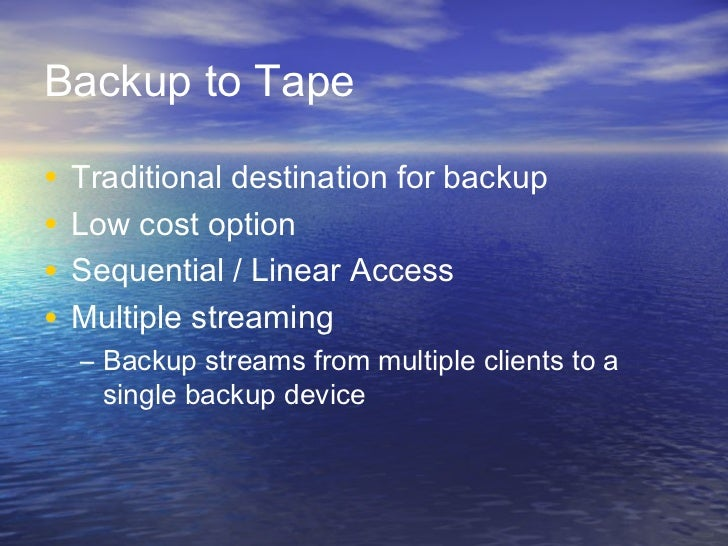Backup to Tape•   Traditional destination for backup•   Low cost option•   Sequential / Linear Access•   Multiple streamin...