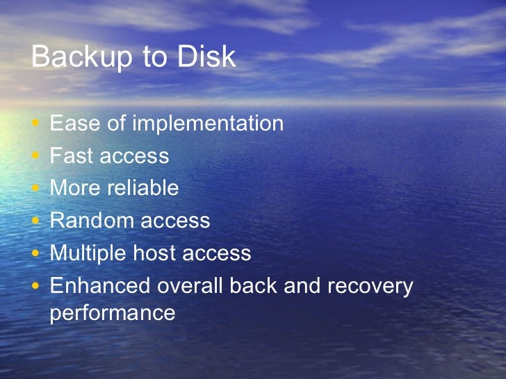 Backup to Disk•   Ease of implementation•   Fast access•   More reliable•   Random access•   Multiple host access•   Enhan...