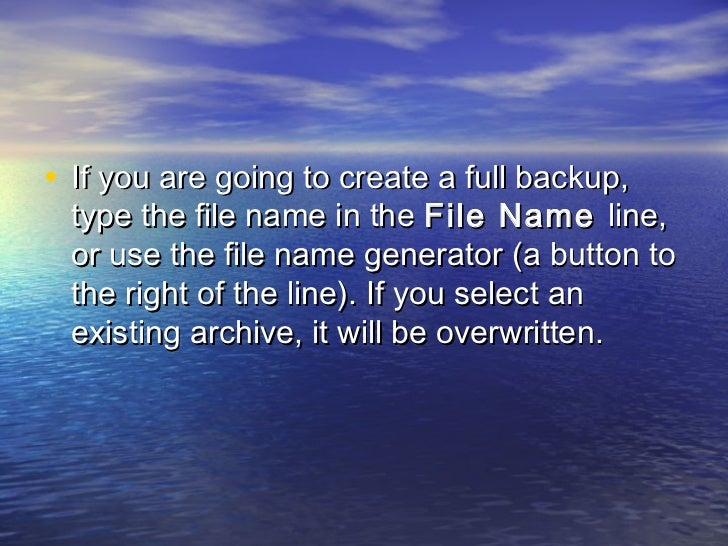 • If you are going to create a full backup, type the file name in the File Name line, or use the file name generator (a bu...