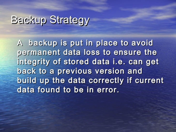 Backup Strategy A backup is put in place to avoid permanent data loss to ensure the integrity of stored data i.e. can get ...