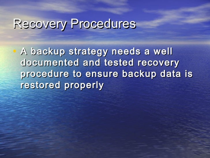 Recovery Procedures• A backup strategy needs a well documented and tested recovery procedure to ensure backup data is rest...