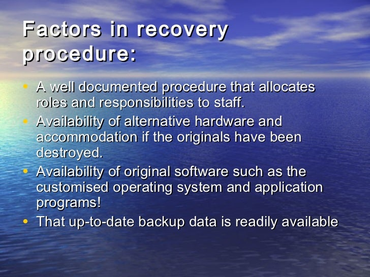 Factors in recoveryprocedure:• A well documented procedure that allocates    roles and responsibilities to staff.•   Avail...