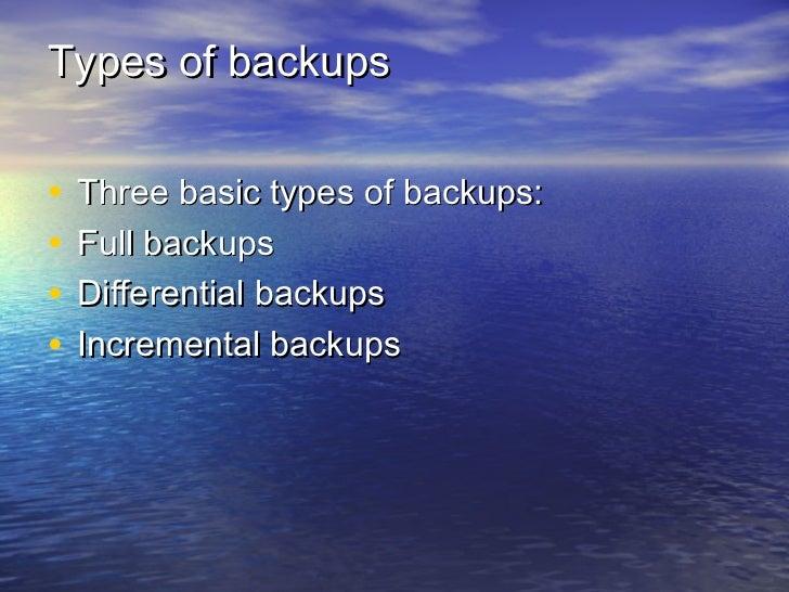 Types of backups•   Three basic types of backups:•   Full backups•   Differential backups•   Incremental backups