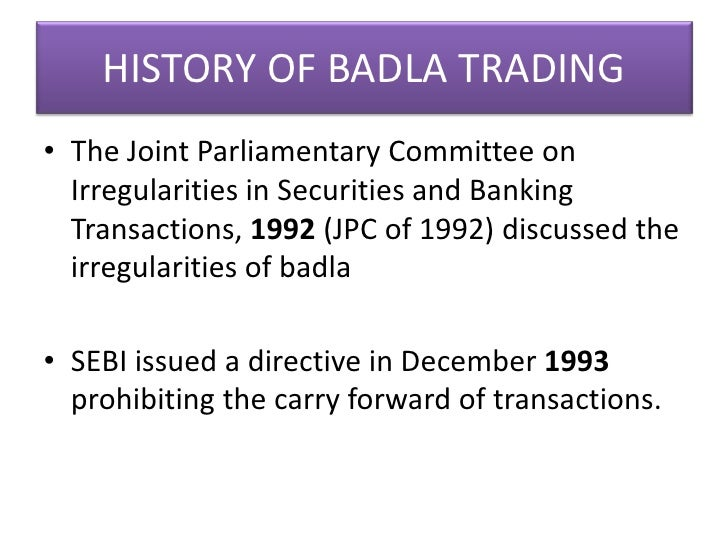 badla system A historical decision to ban the badla system in the country was taken, effective from july 2001, and a rolling settlement system for 200 group ashares [5] was introduced on the bse [1] businessworld, 16 april, 2001.