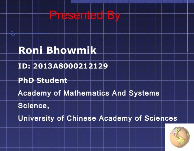 Presented By Roni Bhowmik ID: 2013A8000212129 PhD Student Academy of Mathematics And Systems Science, University of Chines...