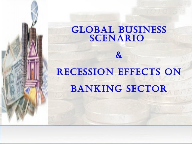 Global business scenario & recession effects on bankinG sector