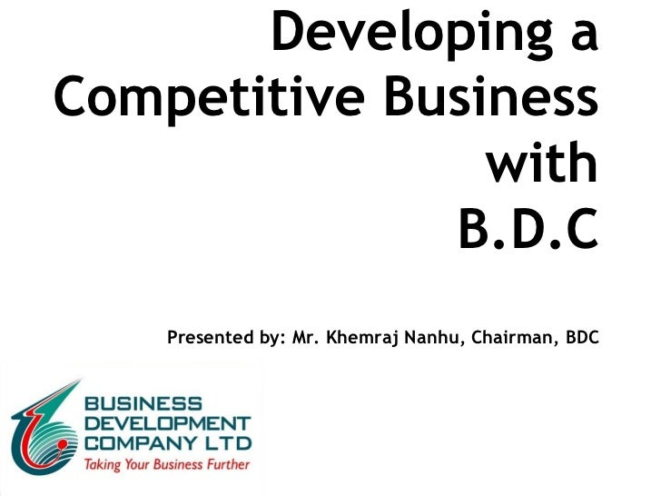 Developing a Competitive Business with B.D.C Presented by: Mr. Khemraj Nanhu, Chairman, BDC