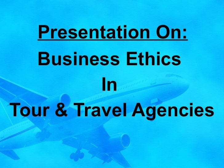 Presentation On: Business Ethics  In  Tour & Travel Agencies