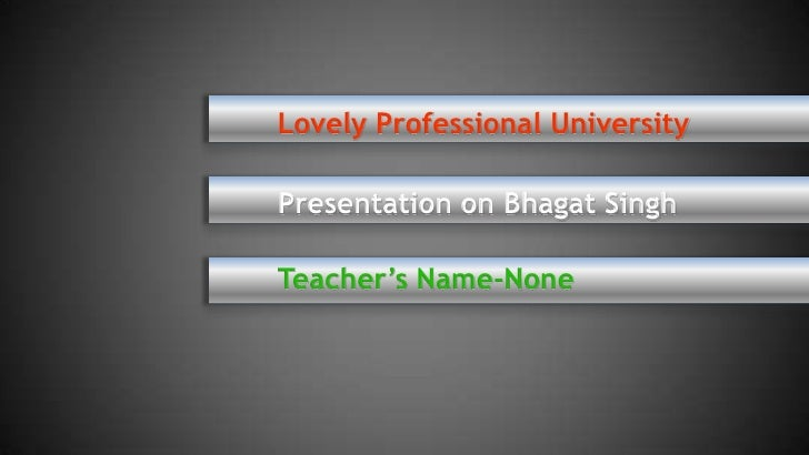 Lovely Professional UniversityPresentation on Bhagat SinghTeacher's Name-None
