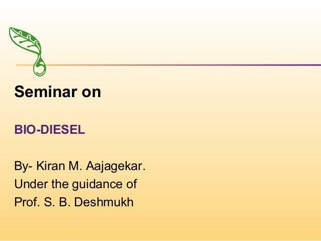 Seminar on BIO-DIESEL By- Kiran M. Aajagekar. Under the guidance of Prof. S. B. Deshmukh