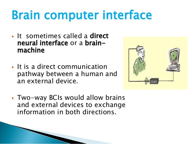 ppt on brain controlled car for disabled using artificial intelligence A brain–computer interface (bci), sometimes called a neural-control interface ( nci),  the use of bmis has also led to a deeper understanding of neural  networks and  individual finger control of the modular prosthetic limb using  high-density  matt nagle became the first person to control an artificial hand  using a bci in.
