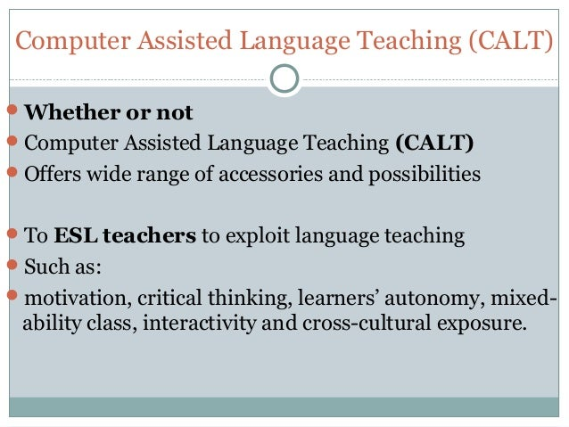 Computer Assisted Language Teaching (CALT) Whether or not Computer Assisted Language Teaching (CALT) Offers wide range ...