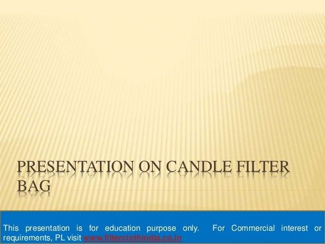 PRESENTATION ON CANDLE FILTER  BAG  This presentation is for education purpose only. For Commercial interest or  requireme...