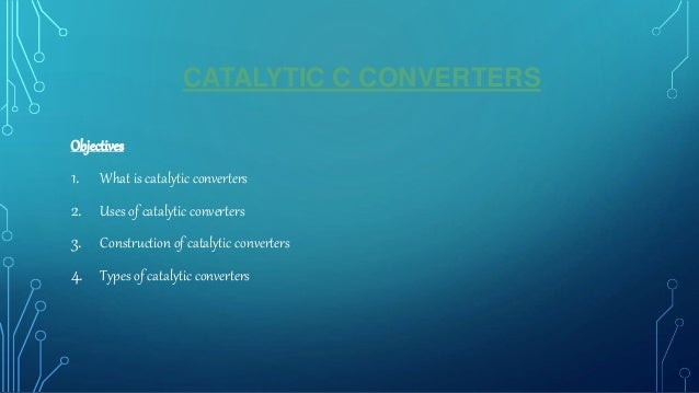 CATALYTIC C CONVERTERS Objectives 1. What is catalytic converters 2. Uses of catalytic converters 3. Construction of catal...