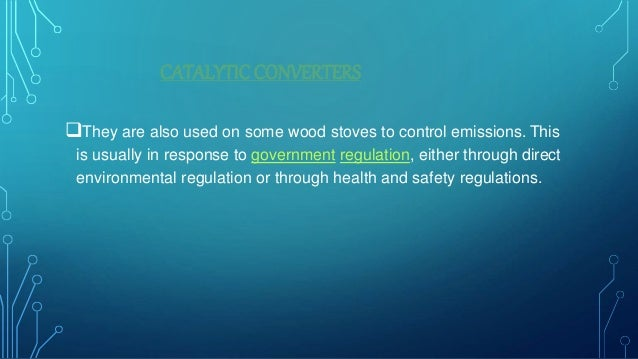 CATALYTIC CONVERTERS They are also used on some wood stoves to control emissions. This is usually in response to governme...