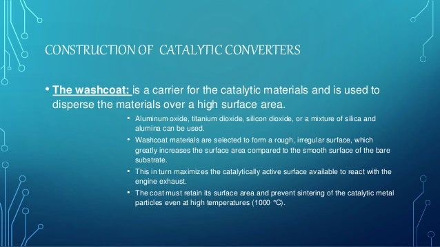 CONSTRUCTION OF CATALYTIC CONVERTERS • The washcoat: is a carrier for the catalytic materials and is used to disperse the ...