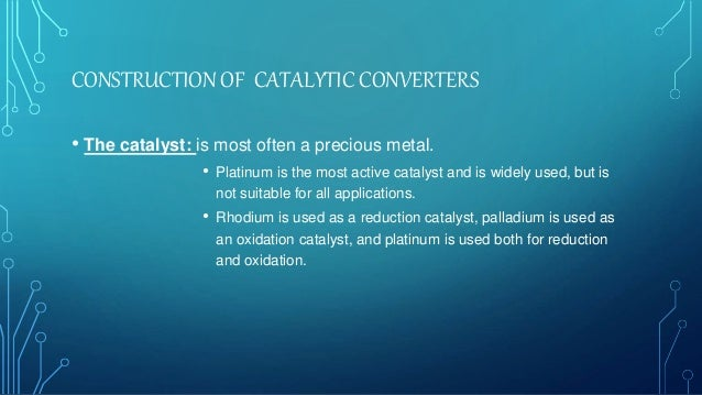 CONSTRUCTION OF CATALYTIC CONVERTERS • The catalyst: is most often a precious metal. • Platinum is the most active catalys...