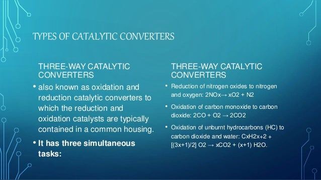 TYPES OF CATALYTIC CONVERTERS THREE-WAY CATALYTIC CONVERTERS • also known as oxidation and reduction catalytic converters ...