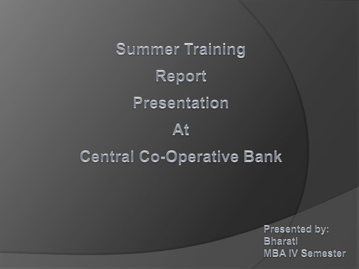 Summer Training<br />Report      Presentation<br />At<br />Central Co-Operative Bank  <br />Presented by:<br />Bharati<br ...