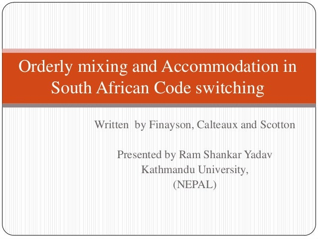 Orderly mixing and Accommodation in    South African Code switching         Written by Finayson, Calteaux and Scotton     ...