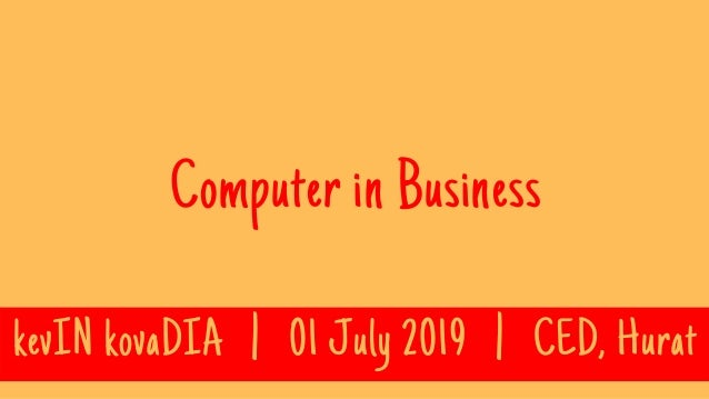 Computer in Business kevIN kovaDIA   01 July 2019   CED, Hurat