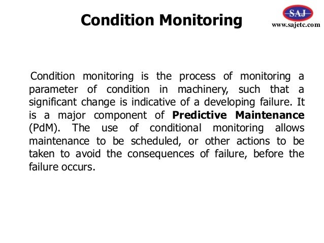 an approach of condition monitoring of Condition monitoring is an integral part of condition based maintenance strategy or predictive maintenance approach being followed in various industries to avoid unplanned shutdowns and to calculate life expectancy of the plant cm plays a vital role.