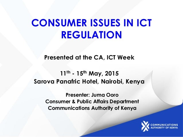 CONSUMER ISSUES IN ICT REGULATION Presented at the CA, ICT Week 11th - 15th May, 2015 Sarova Panafric Hotel, Nairobi, Keny...