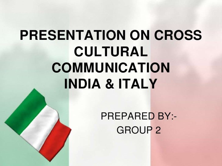 PRESENTATION ON CROSS CULTURAL COMMUNICATION INDIA & ITALY<br />PREPARED BY:-<br />GROUP 2<br />