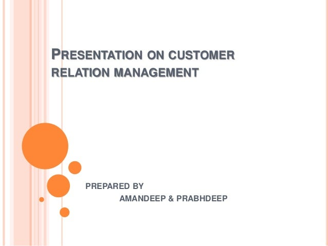 PRESENTATION ON CUSTOMER RELATION MANAGEMENT PREPARED BY AMANDEEP & PRABHDEEP