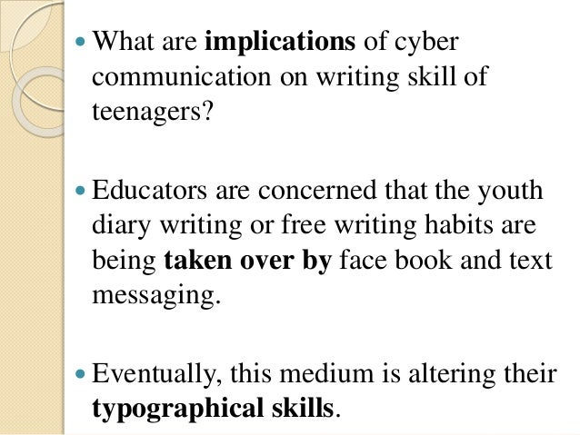  What are implications of cyber communication on writing skill of teenagers?  Educators are concerned that the youth dia...