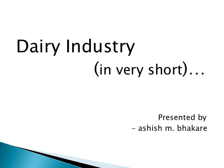 Dairy Industry         (in very short)…                      Presented by               - ashish m. bhakare