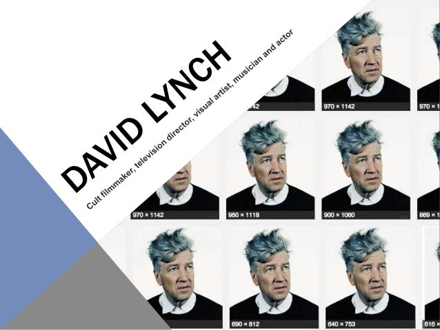 WHO IS DAVID LYNCH? • Born on January 20, 1946, in Missoula, Montana. He spent his childhood travelling throughout the Nor...