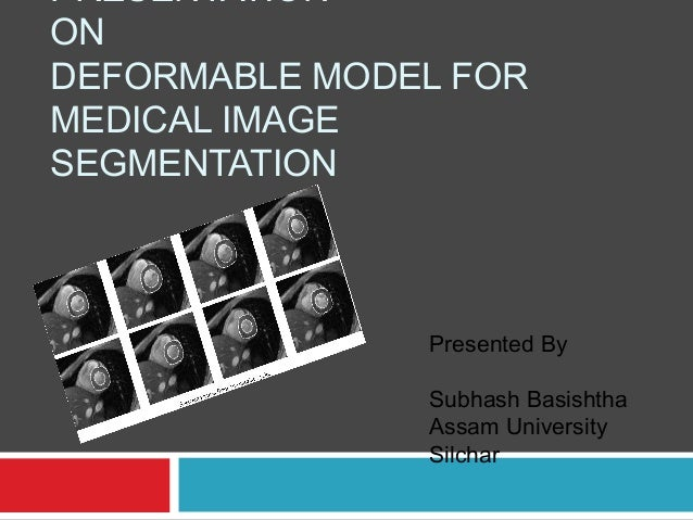 PRESENTATION ON DEFORMABLE MODEL FOR MEDICAL IMAGE SEGMENTATION Presented By Subhash Basishtha Assam University Silchar