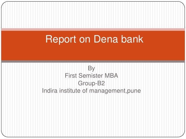 By<br />First Semister MBA<br />Group-B2<br />Indira institute of management,pune<br /> Report on Dena bank<br />