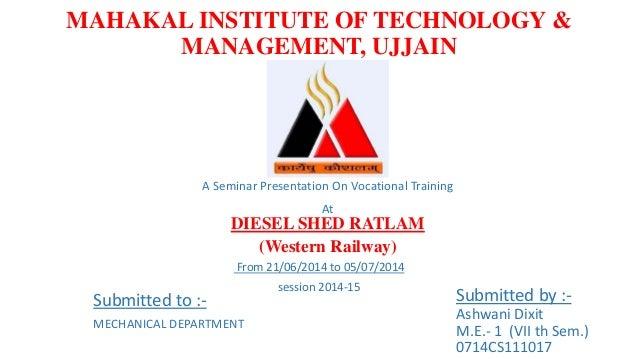 MAHAKAL INSTITUTE OF TECHNOLOGY &  MANAGEMENT, UJJAIN  A Seminar Presentation On Vocational Training  At  DIESEL SHED RATL...
