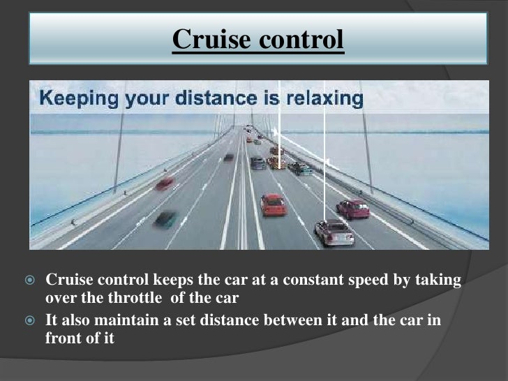 Cruise control   Cruise control keeps the car at a constant speed by taking    over the throttle of the car   It also ma...