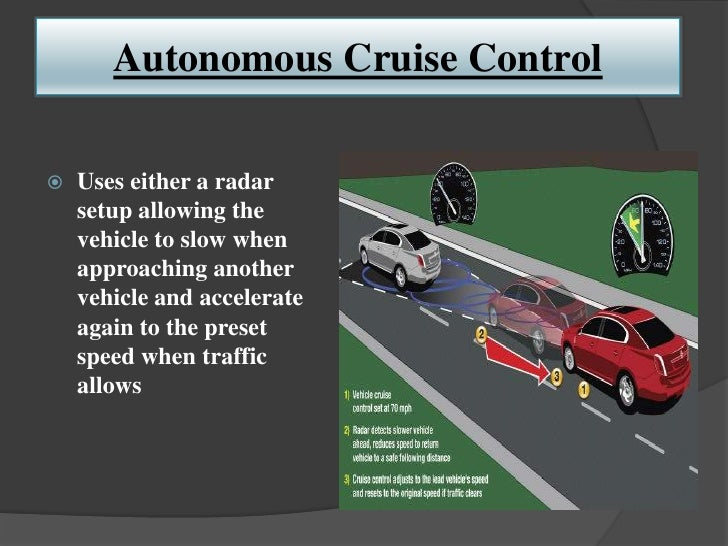 Autonomous Cruise Control   Uses either a radar    setup allowing the    vehicle to slow when    approaching another    v...