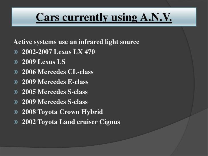 Cars currently using A.N.V.Active systems use an infrared light source 2002-2007 Lexus LX 470 2009 Lexus LS 2006 Merced...