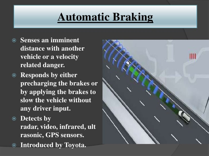 Automatic Braking   Senses an imminent    distance with another    vehicle or a velocity    related danger.   Responds b...