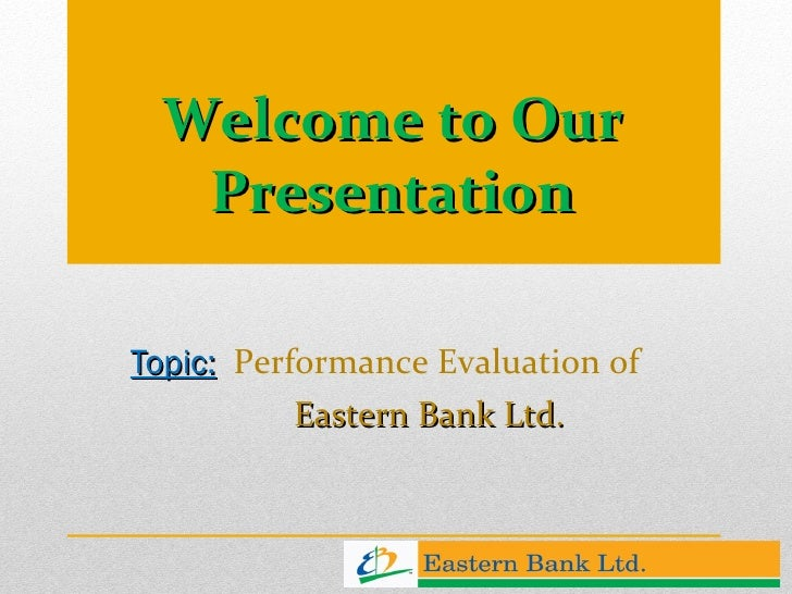 Welcome to Our Presentation Topic:   Performance Evaluation of  Eastern Bank Ltd.