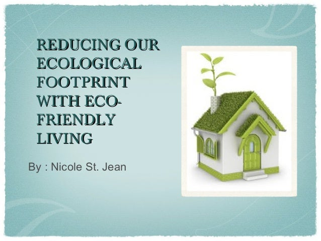 REDUCING OURREDUCING OURECOLOGICALECOLOGICALFOOTPRINTFOOTPRINTWITH ECO-WITH ECO-FRIENDLYFRIENDLYLIVINGLIVINGBy : Nicole St...