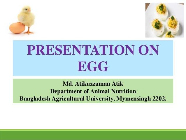 PRESENTATION ON EGG Md. Atikuzzaman Atik Department of Animal Nutrition Bangladesh Agricultural University, Mymensingh 220...