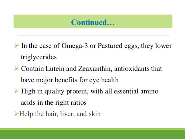 Continued…  In the case of Omega-3 or Pastured eggs, they lower triglycerides  Contain Lutein and Zeaxanthin, antioxidan...