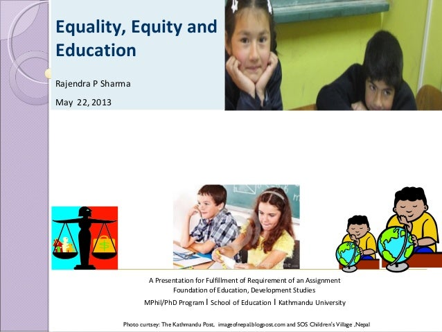 Equality, Equity and Education Rajendra P Sharma May 22, 2013  A Presentation for Fulfillment of Requirement of an Assignm...
