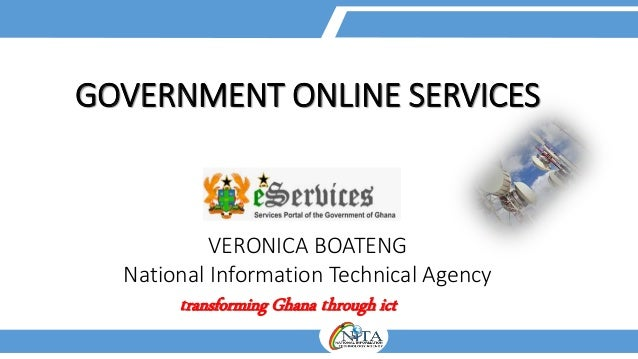 GOVERNMENT ONLINE SERVICES VERONICA BOATENG National Information Technical Agency transforming Ghana through ict